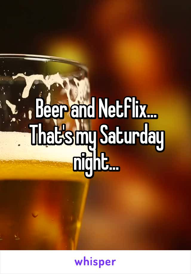 Beer and Netflix... That's my Saturday night...