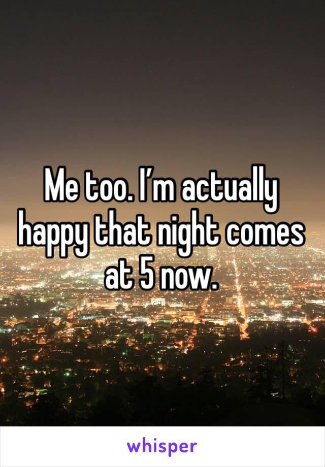 Me too. I'm actually happy that night comes at 5 now.