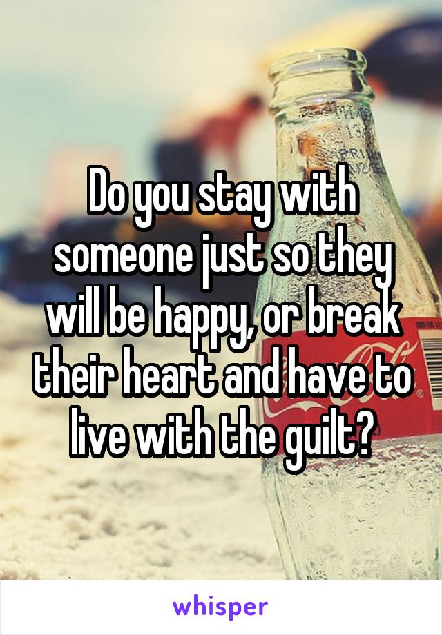 Do you stay with someone just so they will be happy, or break their heart and have to live with the guilt?
