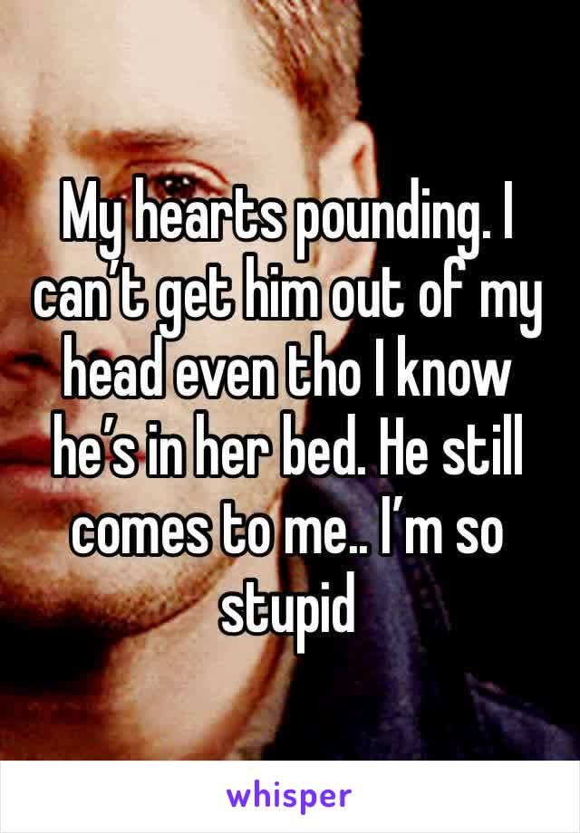 My hearts pounding. I can't get him out of my head even tho I know he's in her bed. He still comes to me.. I'm so stupid