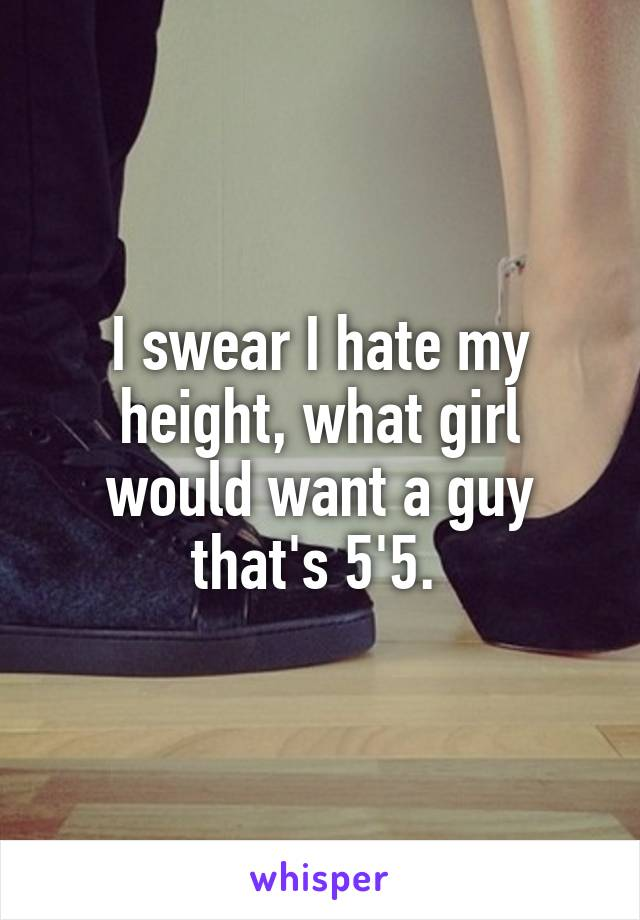 I swear I hate my height, what girl would want a guy that's 5'5.