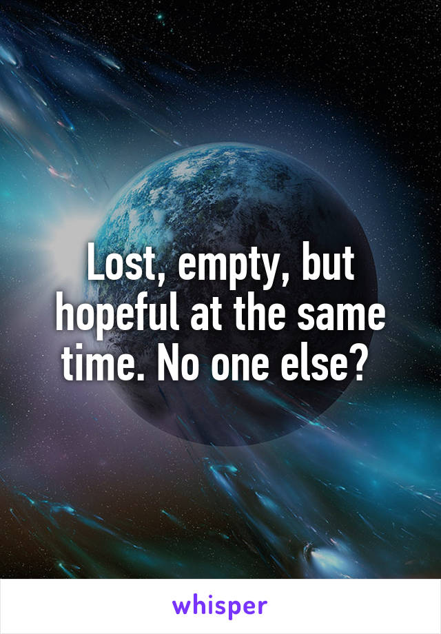 Lost, empty, but hopeful at the same time. No one else?