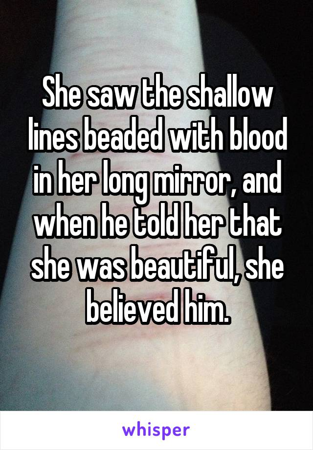 She saw the shallow lines beaded with blood in her long mirror, and when he told her that she was beautiful, she believed him.