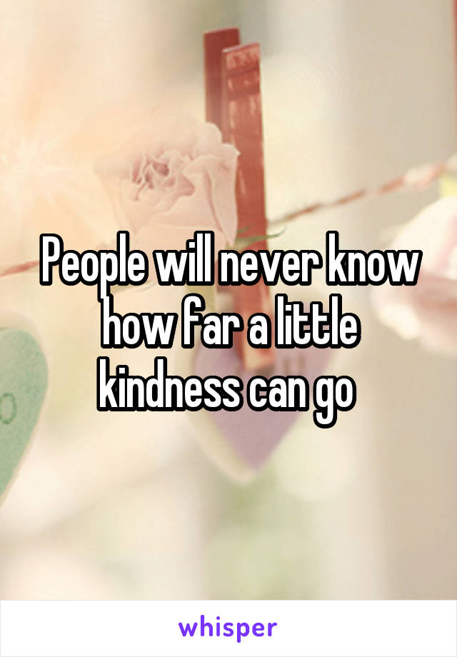 People will never know how far a little kindness can go