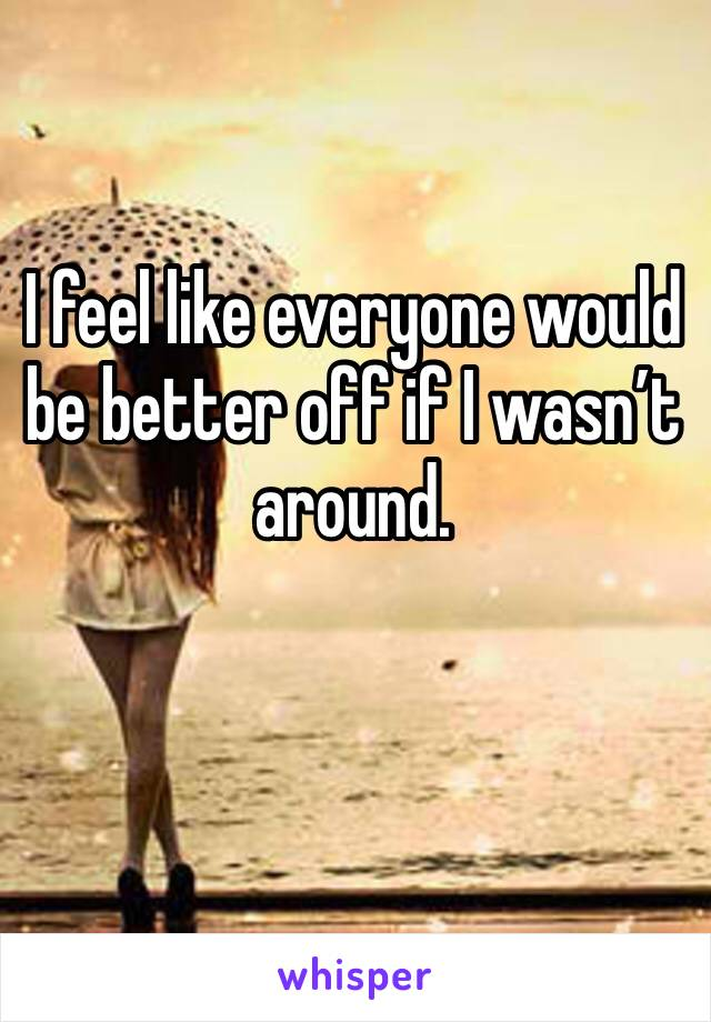 I feel like everyone would be better off if I wasn't around.