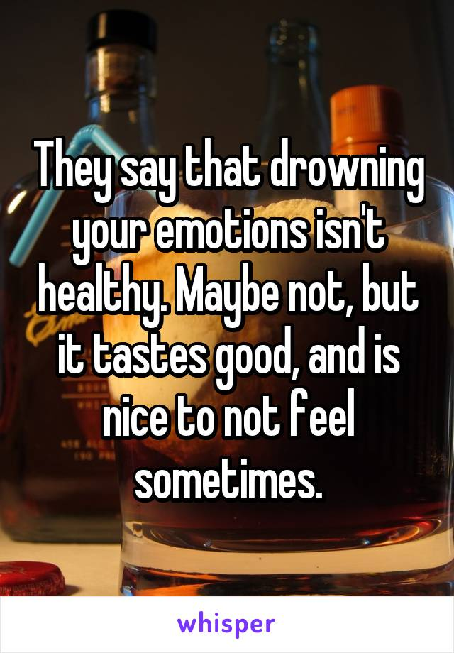 They say that drowning your emotions isn't healthy. Maybe not, but it tastes good, and is nice to not feel sometimes.