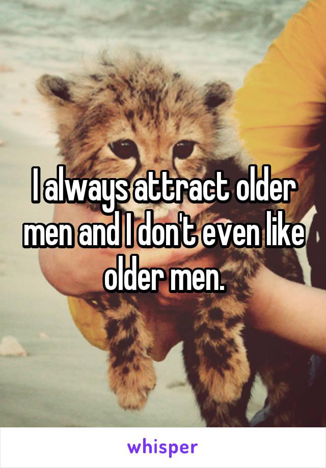 I always attract older men and I don't even like older men.