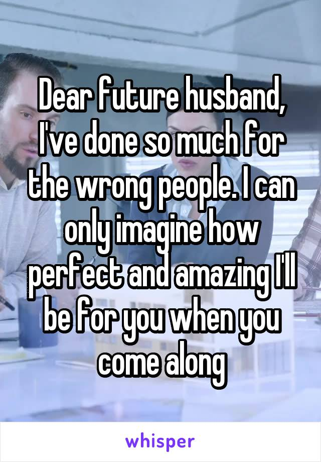 Dear future husband, I've done so much for the wrong people. I can only imagine how perfect and amazing I'll be for you when you come along