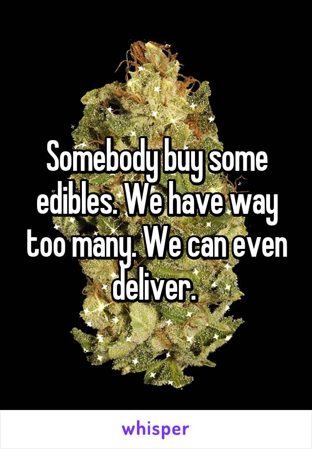 Somebody buy some edibles. We have way too many. We can even deliver.