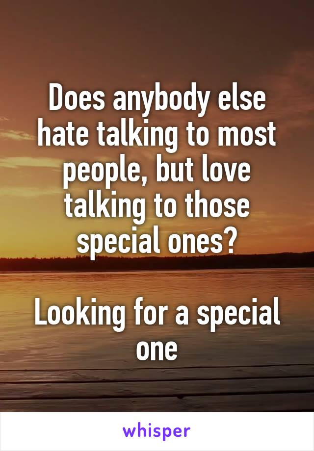Does anybody else hate talking to most people, but love talking to those special ones?  Looking for a special one