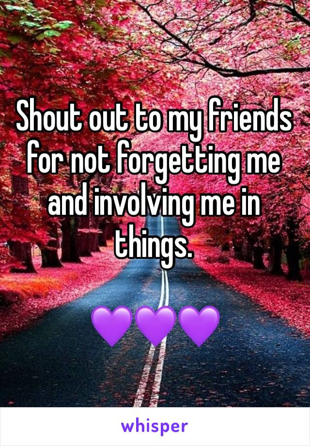 Shout out to my friends for not forgetting me and involving me in things.   💜💜💜