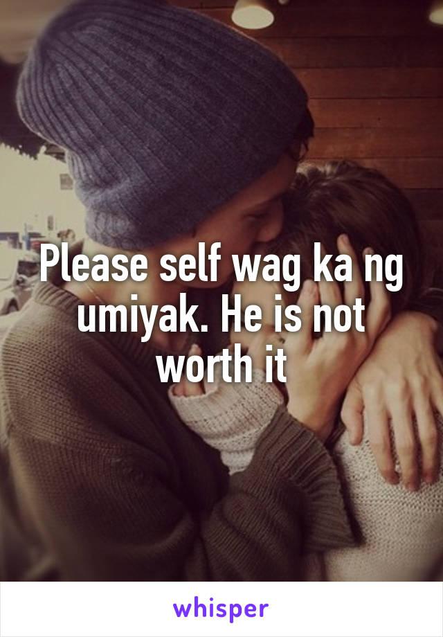 Please self wag ka ng umiyak. He is not worth it