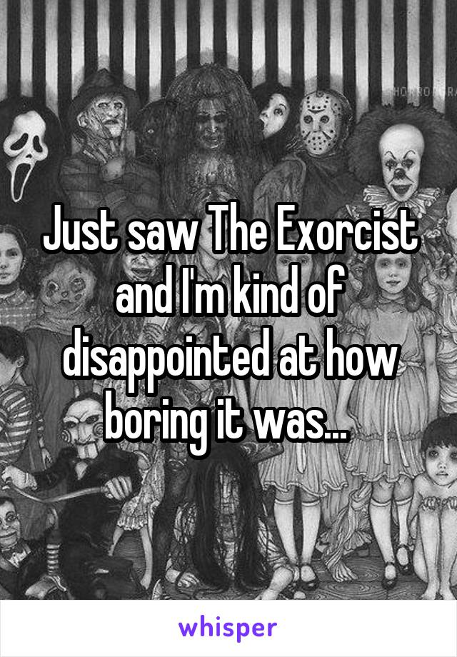 Just saw The Exorcist and I'm kind of disappointed at how boring it was...