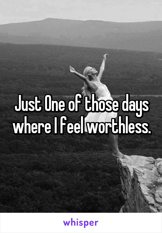 Just One of those days where I feel worthless.