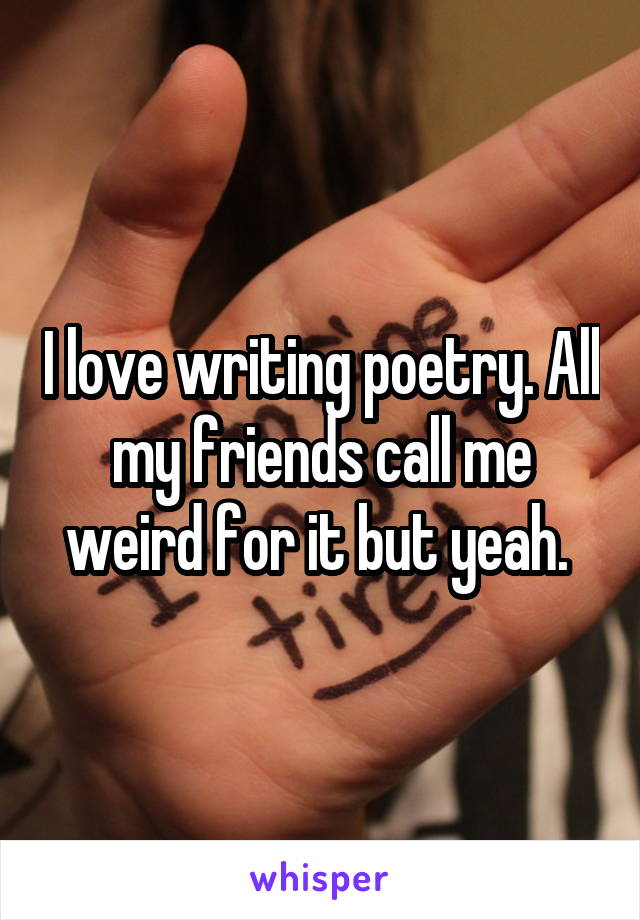 I love writing poetry. All my friends call me weird for it but yeah.