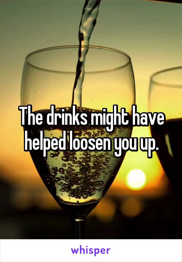 The drinks might have helped loosen you up.