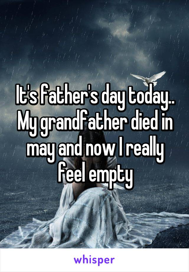 It's father's day today.. My grandfather died in may and now I really feel empty