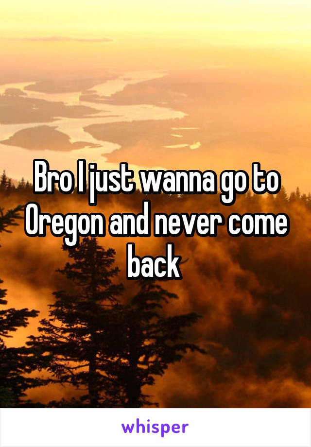 Bro I just wanna go to Oregon and never come back