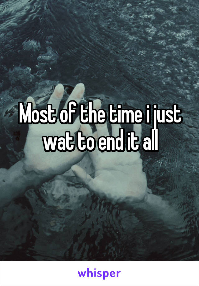 Most of the time i just wat to end it all