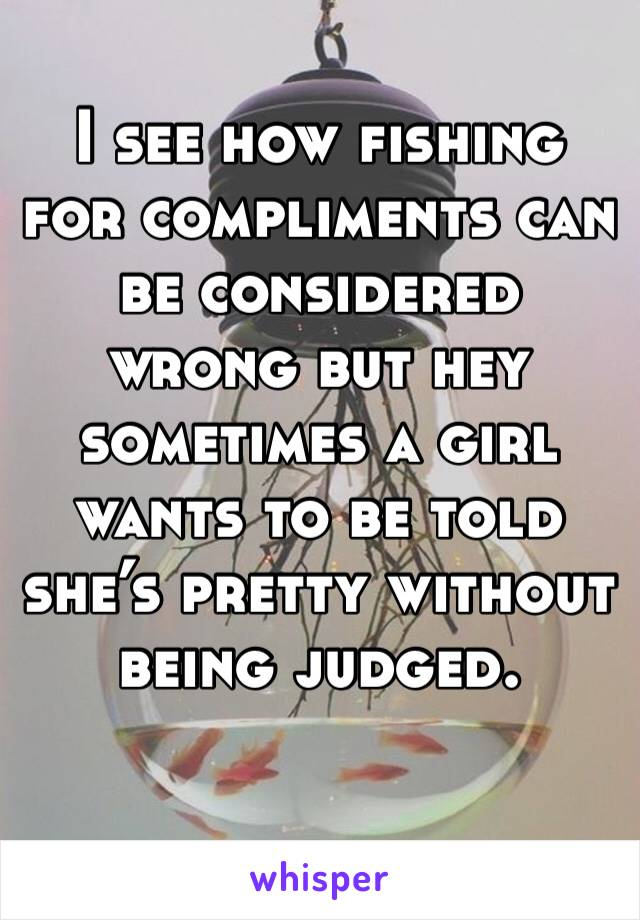 I see how fishing for compliments can be considered wrong but hey sometimes a girl wants to be told she's pretty without being judged.
