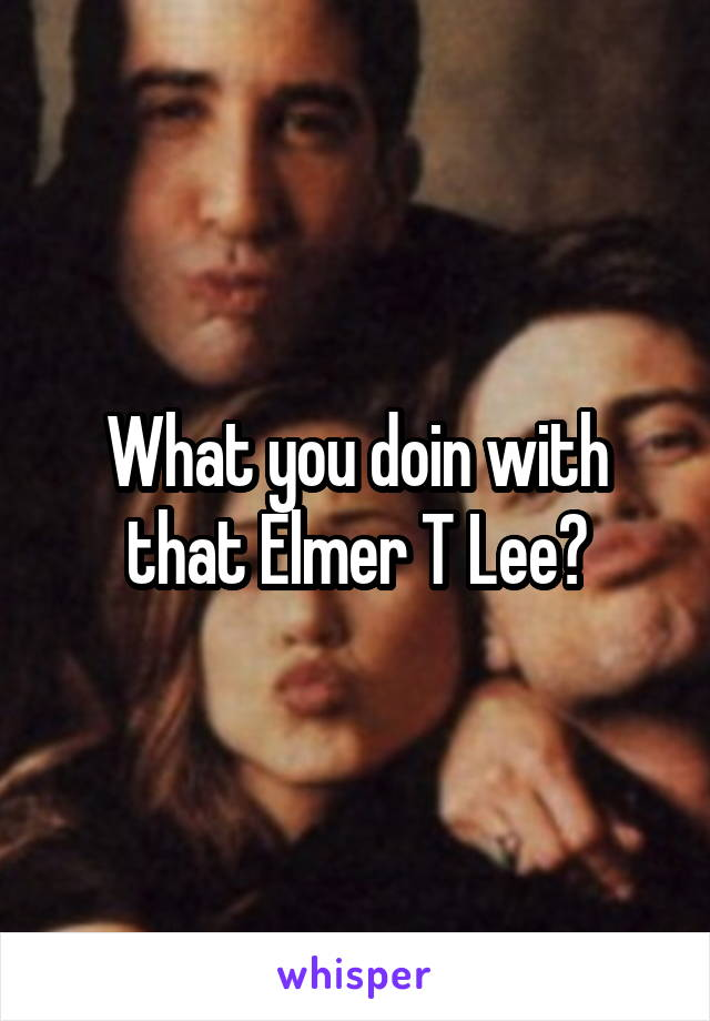 What you doin with that Elmer T Lee?