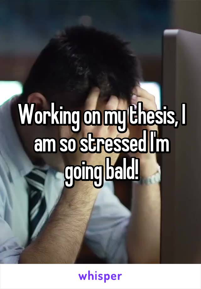 Working on my thesis, I am so stressed I'm going bald!