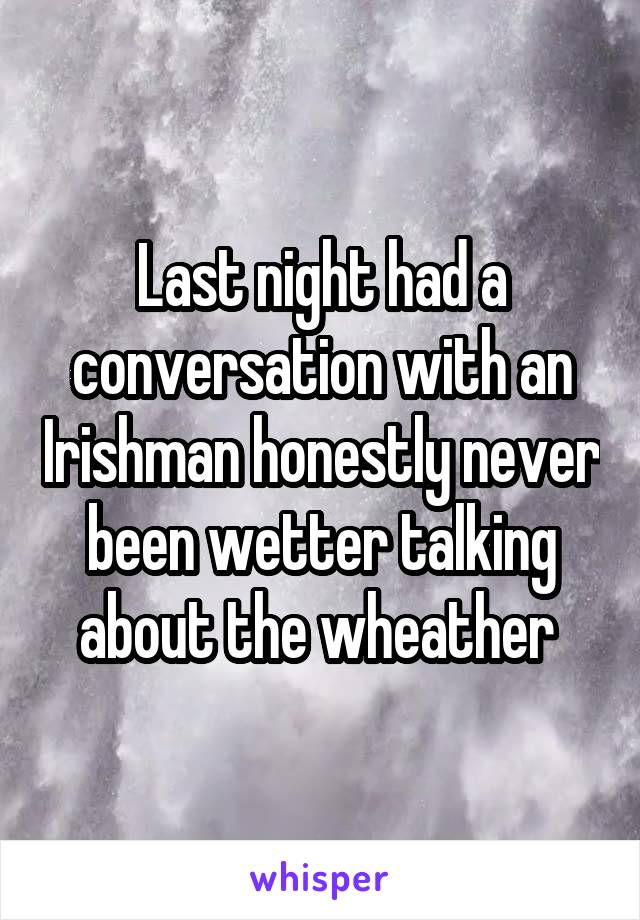 Last night had a conversation with an Irishman honestly never been wetter talking about the wheather