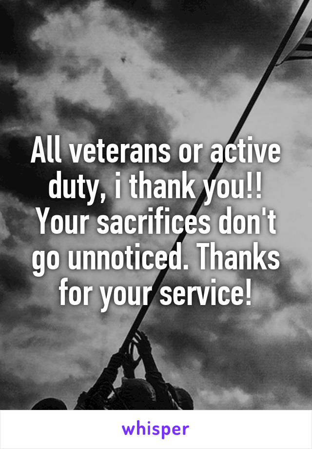 All veterans or active duty, i thank you!! Your sacrifices don't go unnoticed. Thanks for your service!