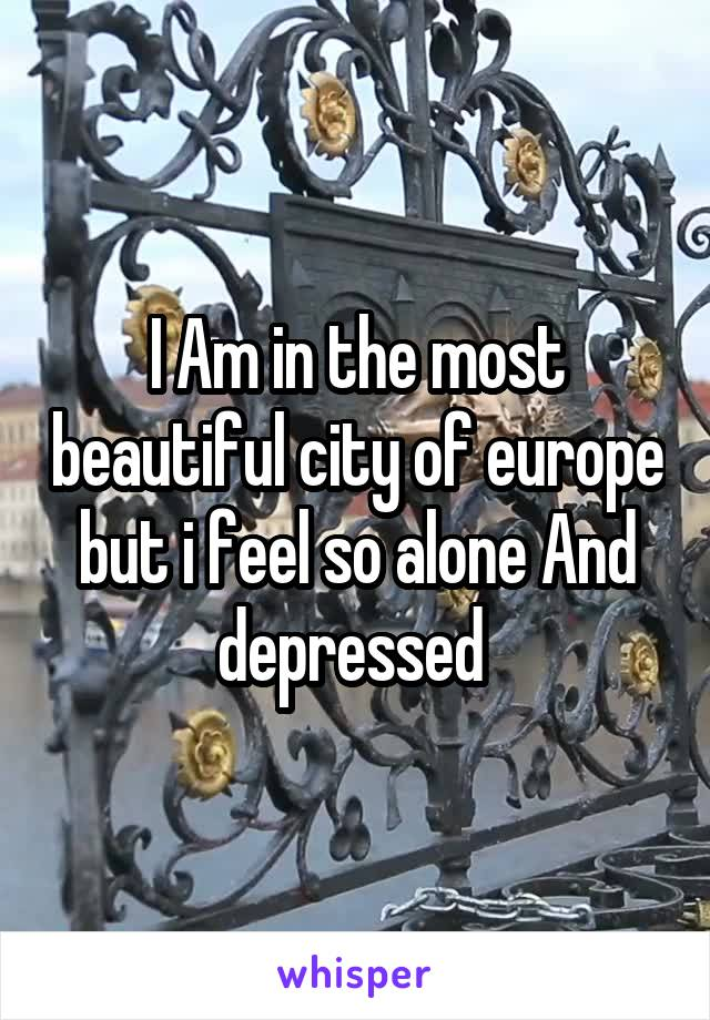 I Am in the most beautiful city of europe but i feel so alone And depressed