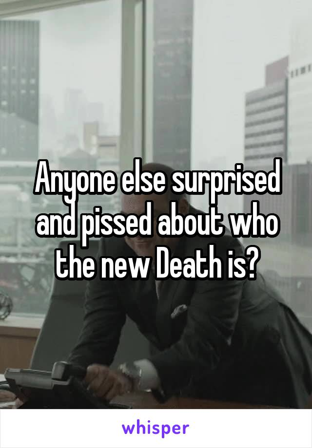 Anyone else surprised and pissed about who the new Death is?