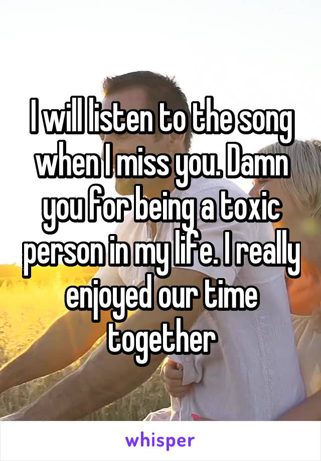 I will listen to the song when I miss you. Damn you for being a toxic person in my life. I really enjoyed our time together