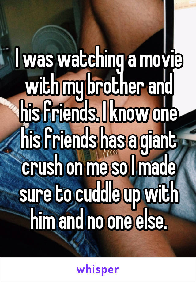 I was watching a movie with my brother and his friends. I know one his friends has a giant crush on me so I made sure to cuddle up with him and no one else.