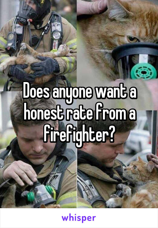 Does anyone want a honest rate from a firefighter?