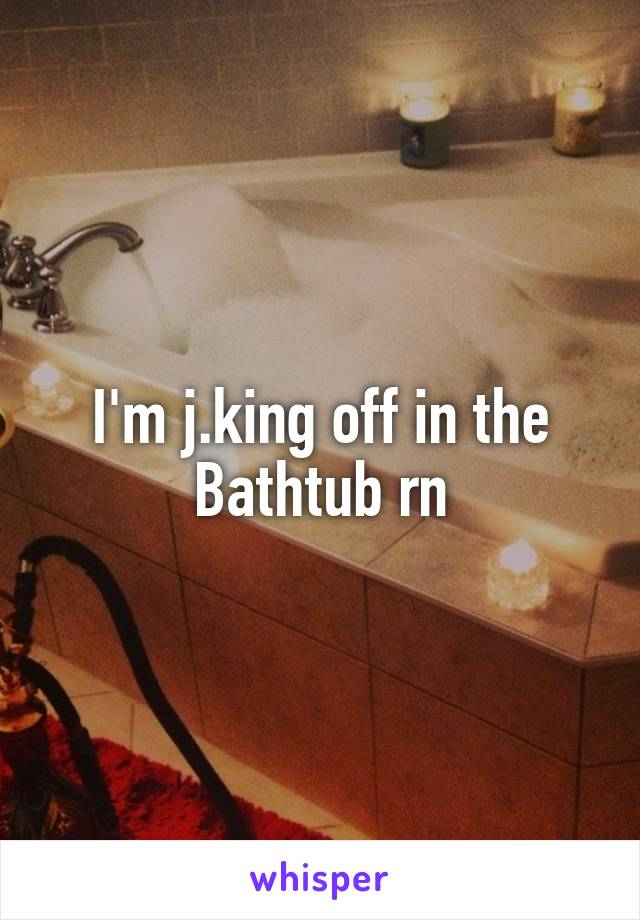 I'm j.king off in the Bathtub rn