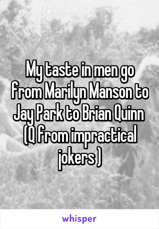 My taste in men go from Marilyn Manson to Jay Park to Brian Quinn  (Q from impractical jokers )