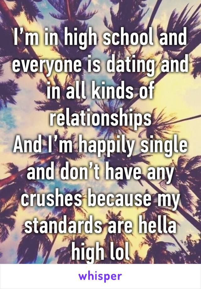 I'm in high school and everyone is dating and in all kinds of relationships  And I'm happily single and don't have any crushes because my standards are hella high lol
