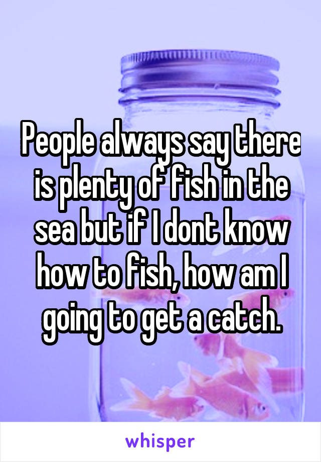 People always say there is plenty of fish in the sea but if I dont know how to fish, how am I going to get a catch.