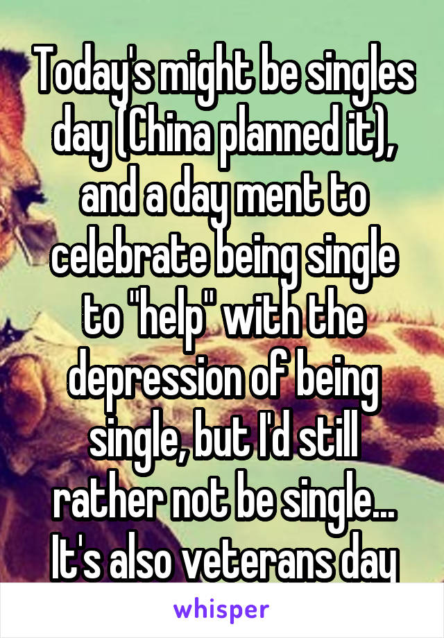 "Today's might be singles day (China planned it), and a day ment to celebrate being single to ""help"" with the depression of being single, but I'd still rather not be single... It's also veterans day"