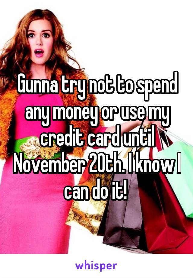 Gunna try not to spend any money or use my credit card until November 20th. I know I can do it!