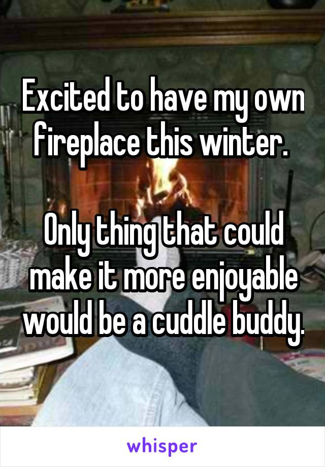 Excited to have my own fireplace this winter.   Only thing that could make it more enjoyable would be a cuddle buddy.