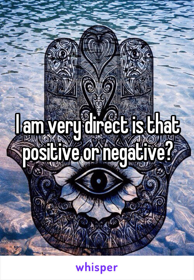 I am very direct is that positive or negative?