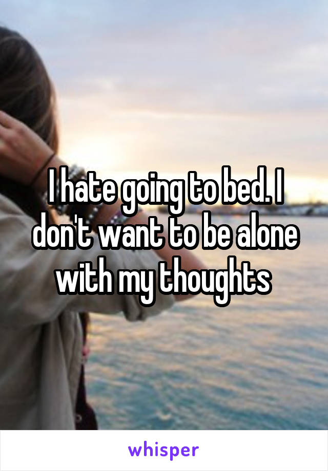 I hate going to bed. I don't want to be alone with my thoughts