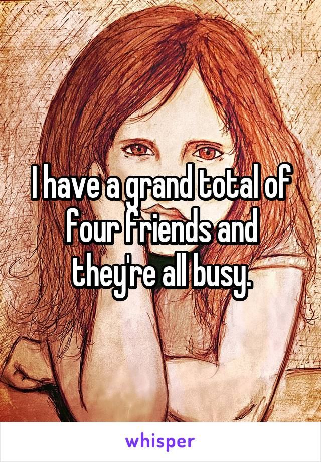 I have a grand total of four friends and they're all busy.