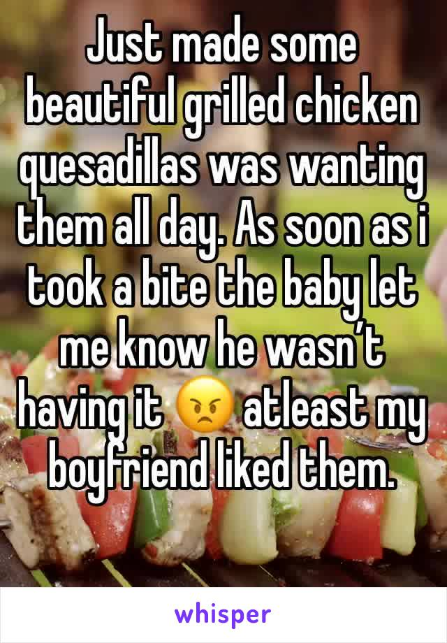 Just made some beautiful grilled chicken quesadillas was wanting them all day. As soon as i took a bite the baby let me know he wasn't having it 😠 atleast my boyfriend liked them.