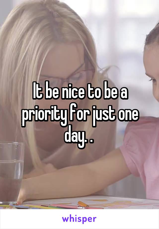 It be nice to be a priority for just one day. .