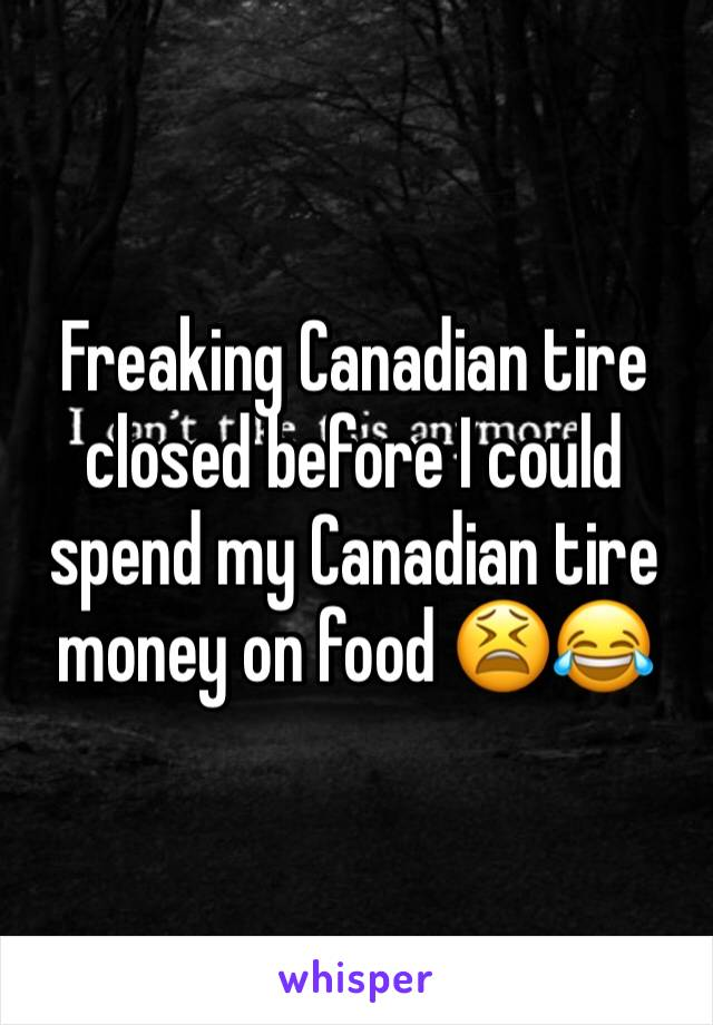 Freaking Canadian tire closed before I could spend my Canadian tire money on food 😫😂