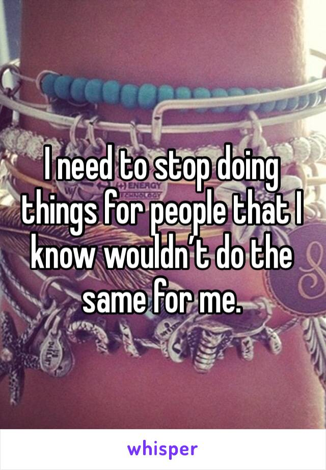 I need to stop doing things for people that I know wouldn't do the same for me.