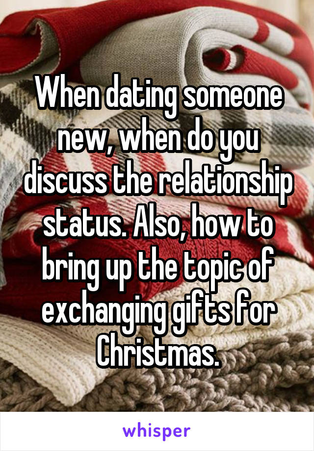 When dating someone new, when do you discuss the relationship status. Also, how to bring up the topic of exchanging gifts for Christmas.