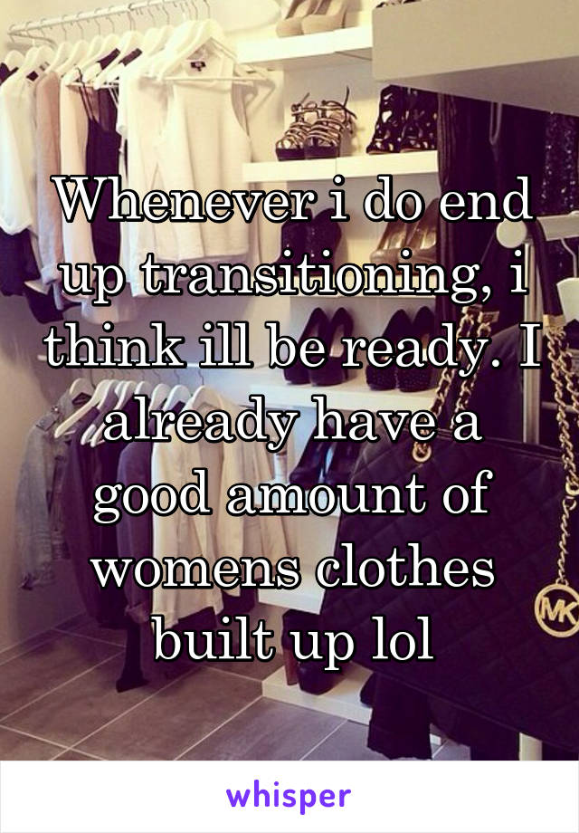Whenever i do end up transitioning, i think ill be ready. I already have a good amount of womens clothes built up lol