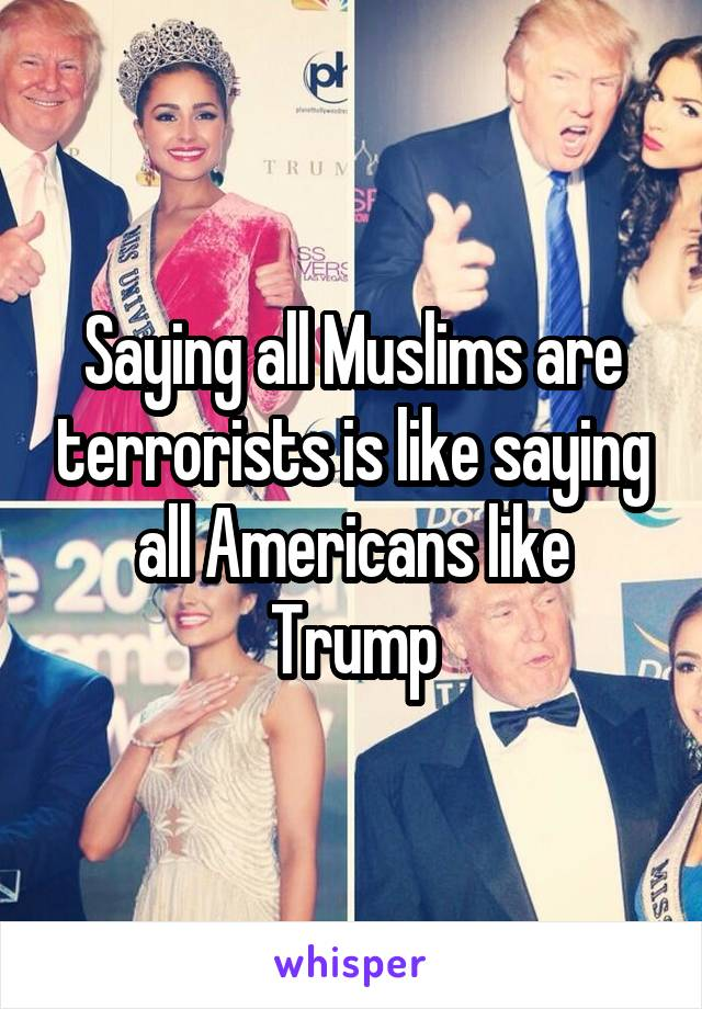 Saying all Muslims are terrorists is like saying all Americans like Trump